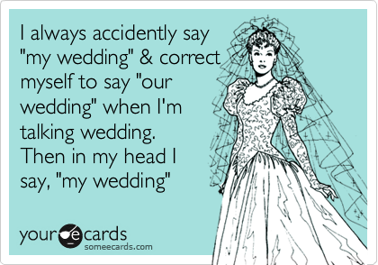 "I always accidently say ""my wedding"" & correct myself to say ""our wedding"" when I'm talking wedding. Then in my head I say, ""my wedding"""