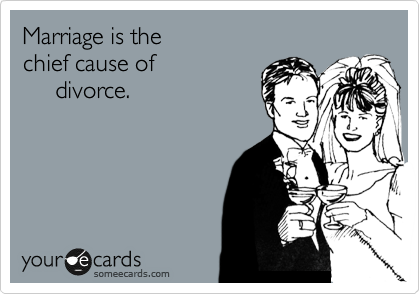 Marriage is the chief cause of      divorce.
