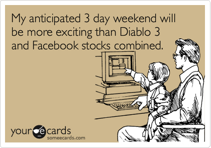 My anticipated 3 day weekend will be more exciting than Diablo 3 and Facebook stocks combined.