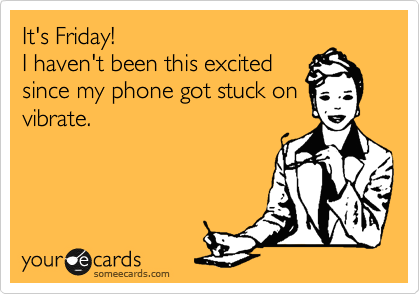 It's Friday! I haven't been this excited since my phone got stuck on vibrate.
