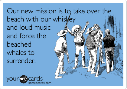 Our new mission is to take over the beach with our whiskey and loud music and force the beached whales to surrender.