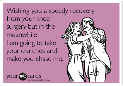 Wishing you a speedy recovery from your knee surgery but in the meanwhile I am going to take your crutches and make you chase me.