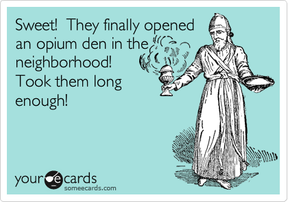 Sweet!  They finally opened an opium den in the neighborhood!  Took them long enough!