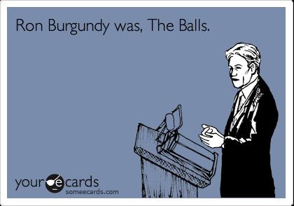 Ron Burgundy was, The Balls.