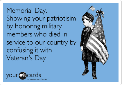 Memorial Day. Showing your patriotisim  by honoring military members who died in  service to our country by  confusing it with  Veteran's Day