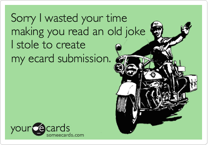 Sorry I wasted your time making you read an old joke I stole to create my ecard submission.