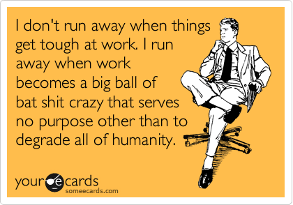 I don't run away when things get tough at work. I run away when work becomes a big ball of bat shit crazy that serves no purpose other than to degrade all of humanity.