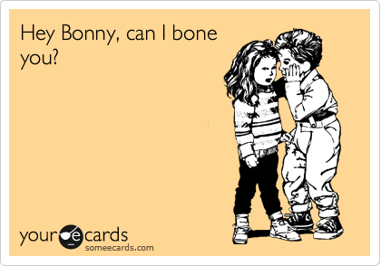 Hey Bonny, can I bone you?