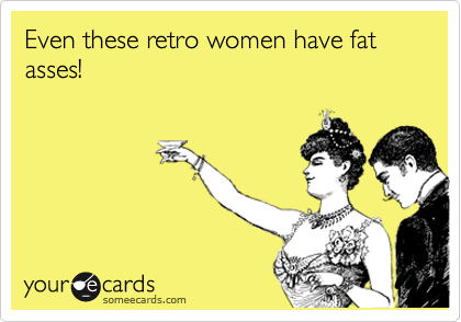 Even these retro women have fat asses!