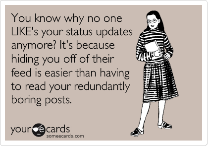 You know why no one LIKE's your status updates anymore? It's because hiding you off of their feed is easier than having to read your redundantly boring posts.