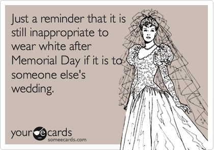 Just a reminder that it is still inappropriate to wear white after Memorial Day if it is to someone else's wedding.