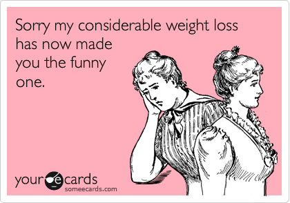 Sorry my considerable weight loss has now made you the funny one.