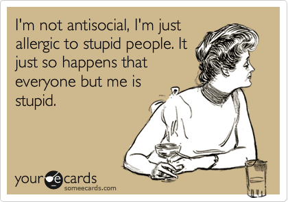 I'm not antisocial, I'm just allergic to stupid people. It just so happens that everyone but me is stupid.