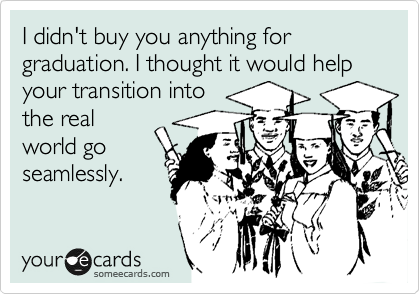 I didn't buy you anything for graduation. I thought it would help your transition into the real world go seamlessly.