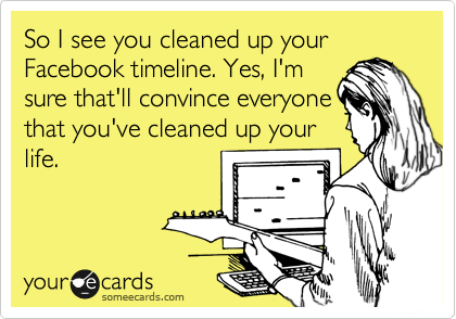 So I see you cleaned up your Facebook timeline. Yes, I'm sure that'll convince everyone that you've cleaned up your life.