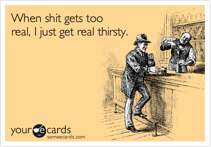 When shit gets too  real, I just get real thirsty.