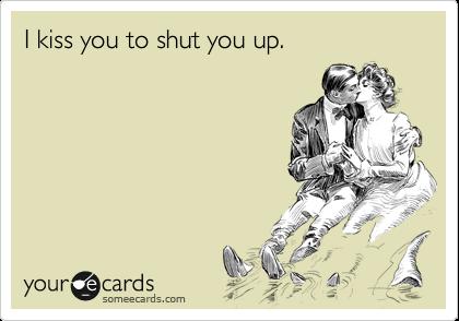 I kiss you to shut you up.