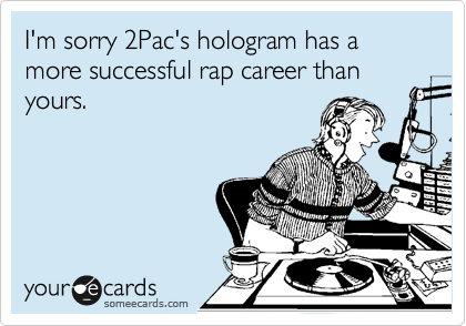 I'm sorry 2Pac's hologram has a more successful rap career than yours.