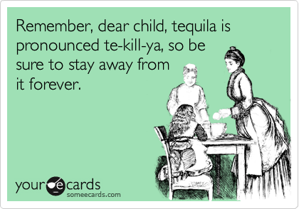 Remember, dear child, tequila is pronounced te-kill-ya, so be sure to stay away from it forever.