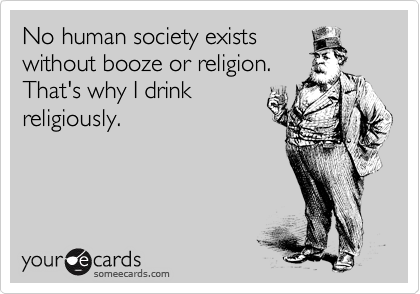 No human society exists without booze or religion. That's why I drink religiously.