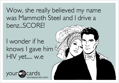 Wow, she really believed my name was Mammoth Steel and I drive a benz...SCORE!  I wonder if he knows I gave him  HIV yet..... w.e