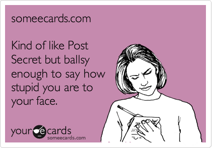 someecards.com  Kind of like Post Secret but ballsy enough to say how stupid you are to your face.