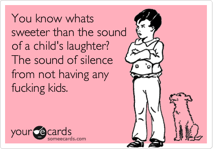 You know whats sweeter than the sound of a child's laughter? The sound of silence from not having any fucking kids.