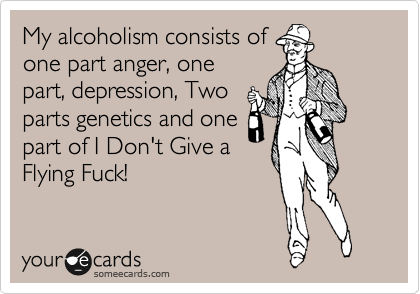 My alcoholism consists of one part anger, one part, depression, Two parts genetics and one part of I Don't Give a Flying Fuck!