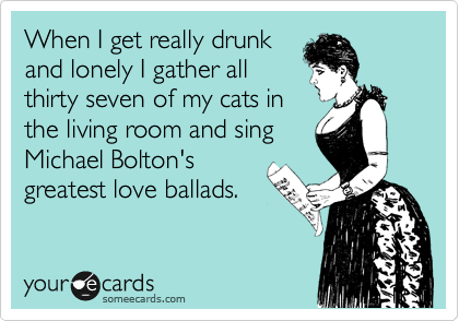 When I get really drunk and lonely I gather all thirty seven of my cats in the living room and sing Michael Bolton's greatest love ballads.
