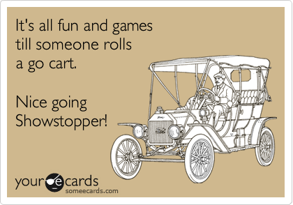 It's all fun and games  till someone rolls  a go cart.  Nice going  Showstopper!