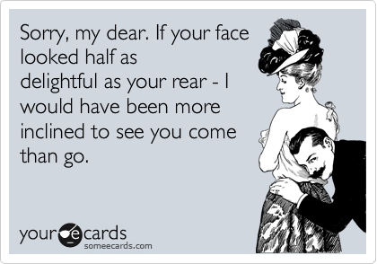 Sorry, my dear. If your face looked half as delightful as your rear - I would have been more inclined to see you come than go.