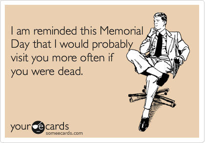 I am reminded this Memorial Day that I would probably  visit you more often if  you were dead.