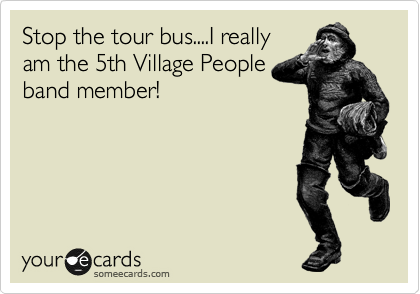Stop the tour bus....I really am the 5th Village People band member!