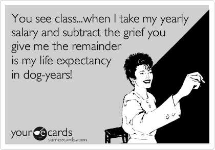 You see class...when I take my yearly salary and subtract the grief you give me the remainder is my life expectancy in dog-years!