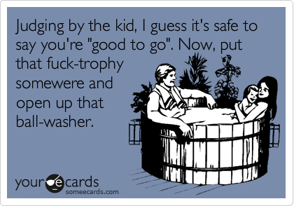 "Judging by the kid, I guess it's safe to say you're ""good to go"". Now, put that fuck-trophy somewere and open up that ball-washer."