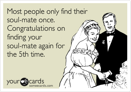 Most people only find their soul-mate once. Congratulations on finding your soul-mate again for the 5th time.