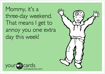 Mommy, it's a three-day weekend. That means I get to annoy you one extra day this week!