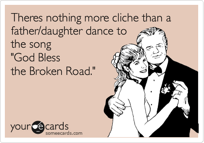 """Theres nothing more cliche than a father/daughter dance to the song """"God Bless  the Broken Road."""""""