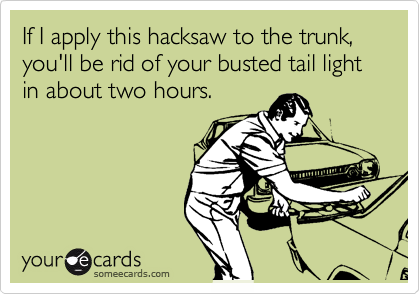 If I apply this hacksaw to the trunk, you'll be rid of your busted tail light in about two hours.