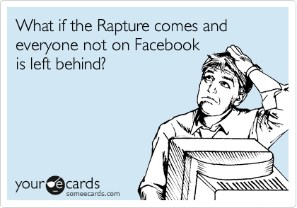 What if the Rapture comes and everyone not on Facebook is left behind?
