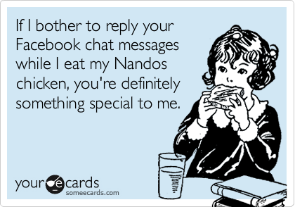 If I bother to reply your Facebook chat messages while I eat my Nandos chicken, you're definitely something special to me.