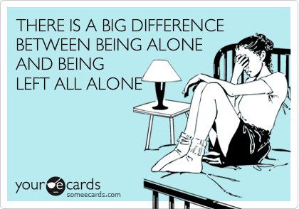 THERE IS A BIG DIFFERENCE BETWEEN BEING ALONE AND BEING LEFT ALL ALONE