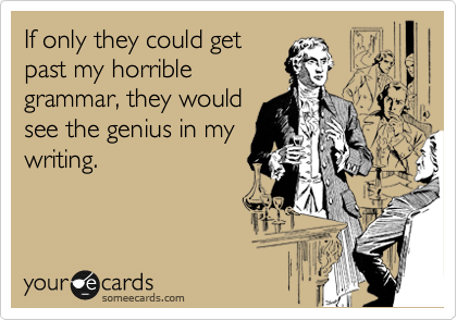 If only they could get past my horrible grammar, they would see the genius in my writing.