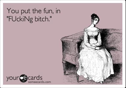 "You put the fun, in ""FUckiNg bitch."""