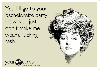 Yes, I'll go to your bachelorette party. However, just don't make me wear a fucking sash.