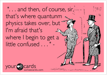 """. . . and then, of course, sir, that's where quantunm physics takes over, but I'm afraid that's where I begin to get a little confused . . . "" -"
