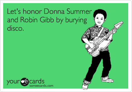 Let's honor Donna Summer  and Robin Gibb by burying  disco.