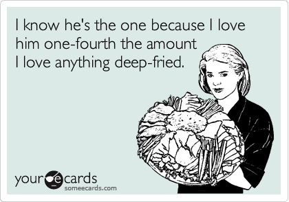 I know he's the one because I love him one-fourth the amount I love anything deep-fried.