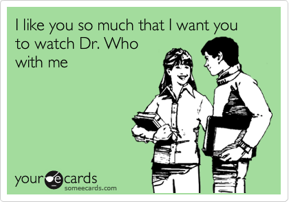 I like you so much that I want you to watch Dr. Who with me
