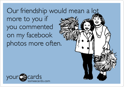 Our friendship would mean a lot more to you if you commented on my facebook photos more often.